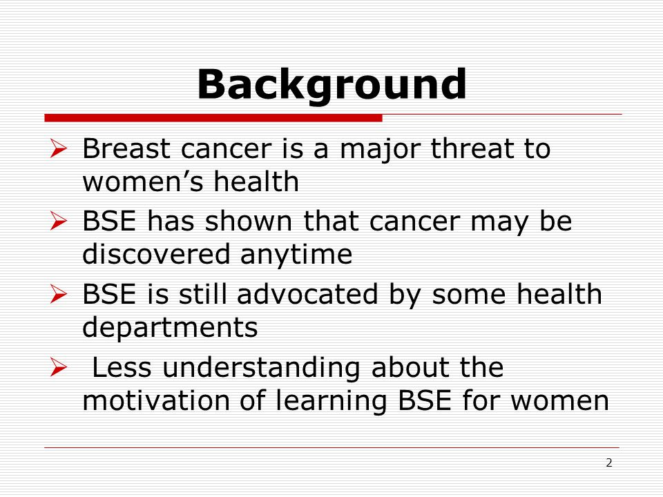 2 Background  Breast cancer is a major threat to women's health  BSE has shown that cancer may be discovered anytime  BSE is still advocated by some health departments  Less understanding about the motivation of learning BSE for women 。