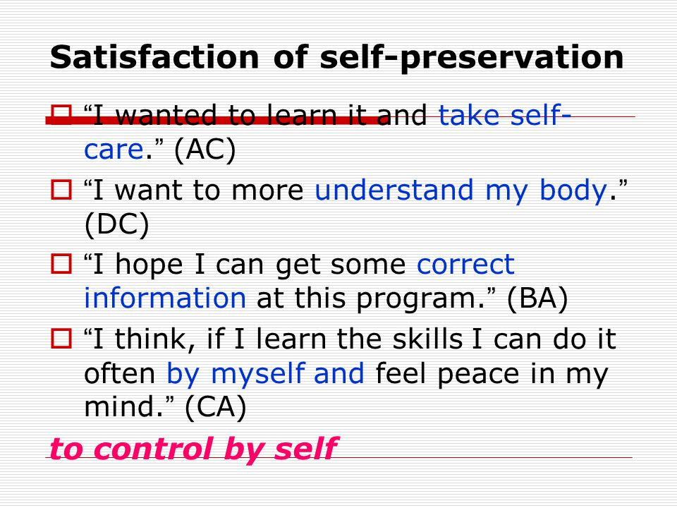 Satisfaction of self-preservation  I wanted to learn it and take self- care.