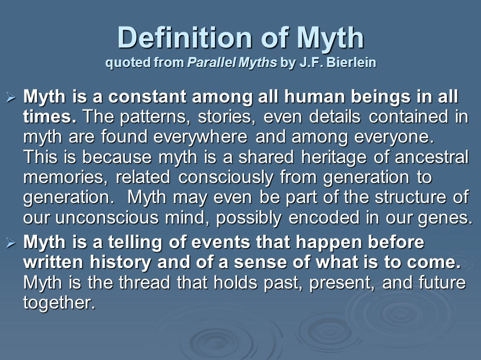 Definition of Myth quoted from Parallel Myths by J.F. Bierlein  Myth is a constant among all human beings in all times. The patterns, stories, even d