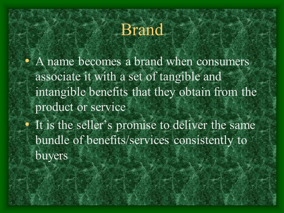 Brand A name becomes a brand when consumers associate it with a set of tangible and intangible benefits that they obtain from the product or service It is the seller's promise to deliver the same bundle of benefits/services consistently to buyers