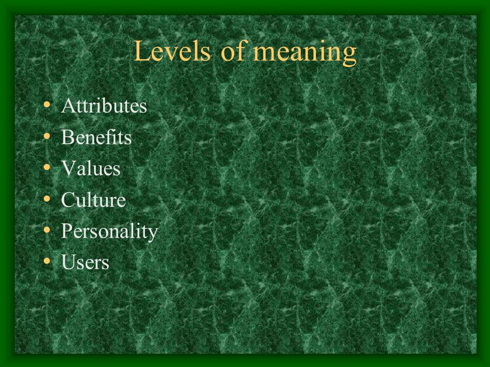Levels of meaning Attributes Benefits Values Culture Personality Users