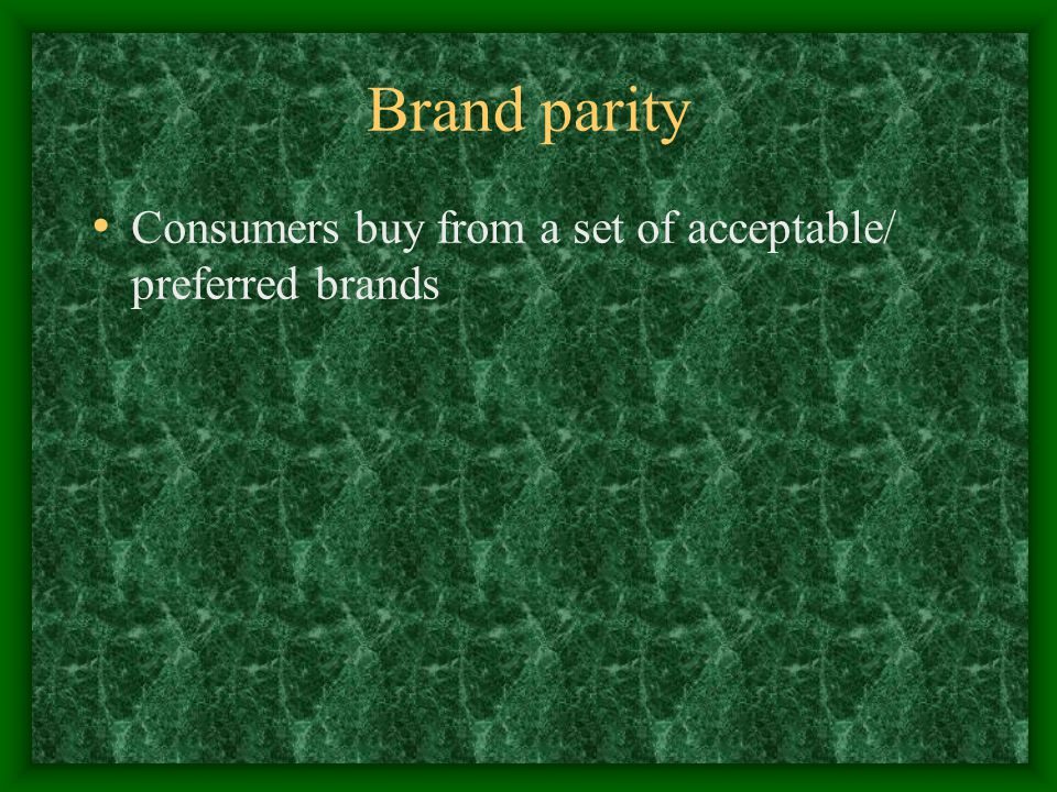 Brand parity Consumers buy from a set of acceptable/ preferred brands