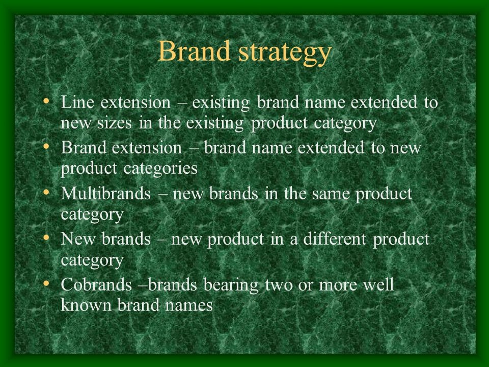 Brand strategy Line extension – existing brand name extended to new sizes in the existing product category Brand extension – brand name extended to new product categories Multibrands – new brands in the same product category New brands – new product in a different product category Cobrands –brands bearing two or more well known brand names
