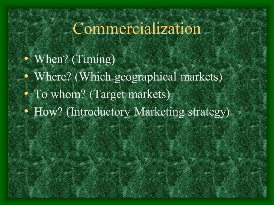 Commercialization When. (Timing) Where. (Which geographical markets) To whom.