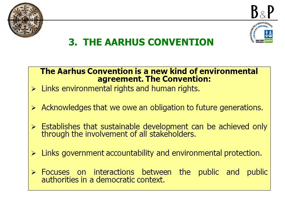 3. THE AARHUS CONVENTION The Aarhus Convention is a new kind of environmental agreement. The Convention:  Links environmental rights and human rights