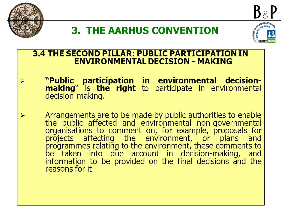 "3. THE AARHUS CONVENTION 3.4 THE SECOND PILLAR: PUBLIC PARTICIPATION IN ENVIRONMENTAL DECISION - MAKING  ""Public participation in environmental decis"