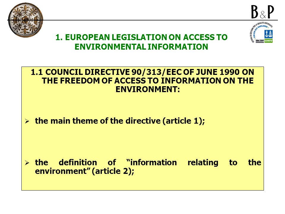 1. EUROPEAN LEGISLATION ON ACCESS TO ENVIRONMENTAL INFORMATION 1.1 COUNCIL DIRECTIVE 90/313/EEC OF JUNE 1990 ON THE FREEDOM OF ACCESS TO INFORMATION O