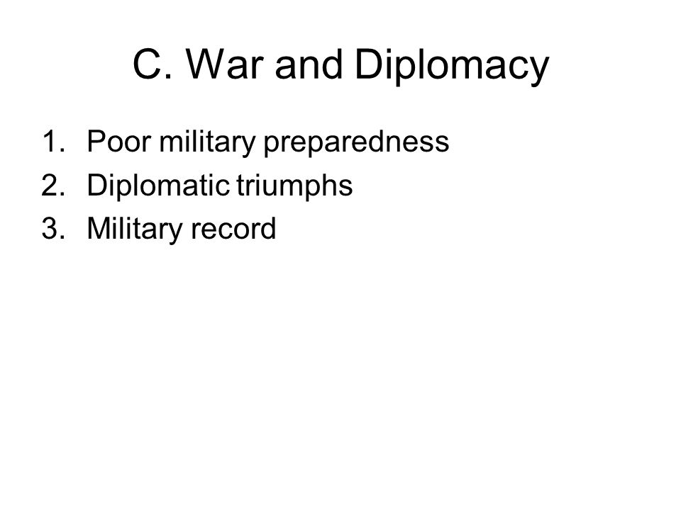 C. War and Diplomacy 1.Poor military preparedness 2.Diplomatic triumphs 3.Military record