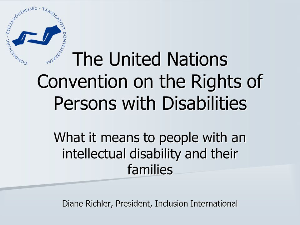 The United Nations Convention on the Rights of Persons with Disabilities What it means to people with an intellectual disability and their families Di