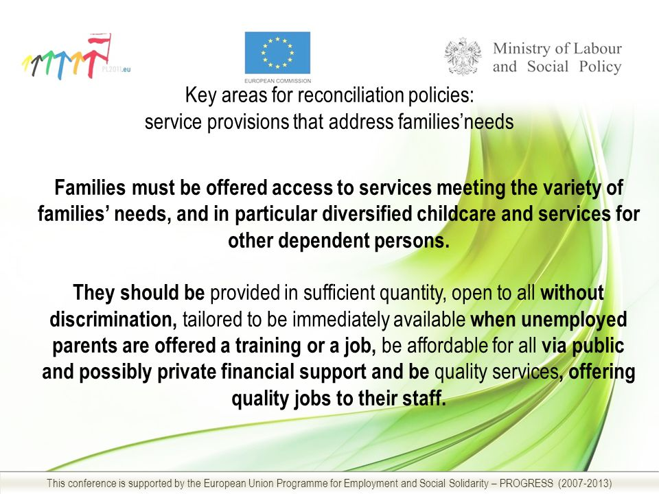Key areas for reconciliation policies: service provisions that address families'needs This conference is supported by the European Union Programme for Employment and Social Solidarity – PROGRESS (2007-2013) Families must be offered access to services meeting the variety of families' needs, and in particular diversified childcare and services for other dependent persons.