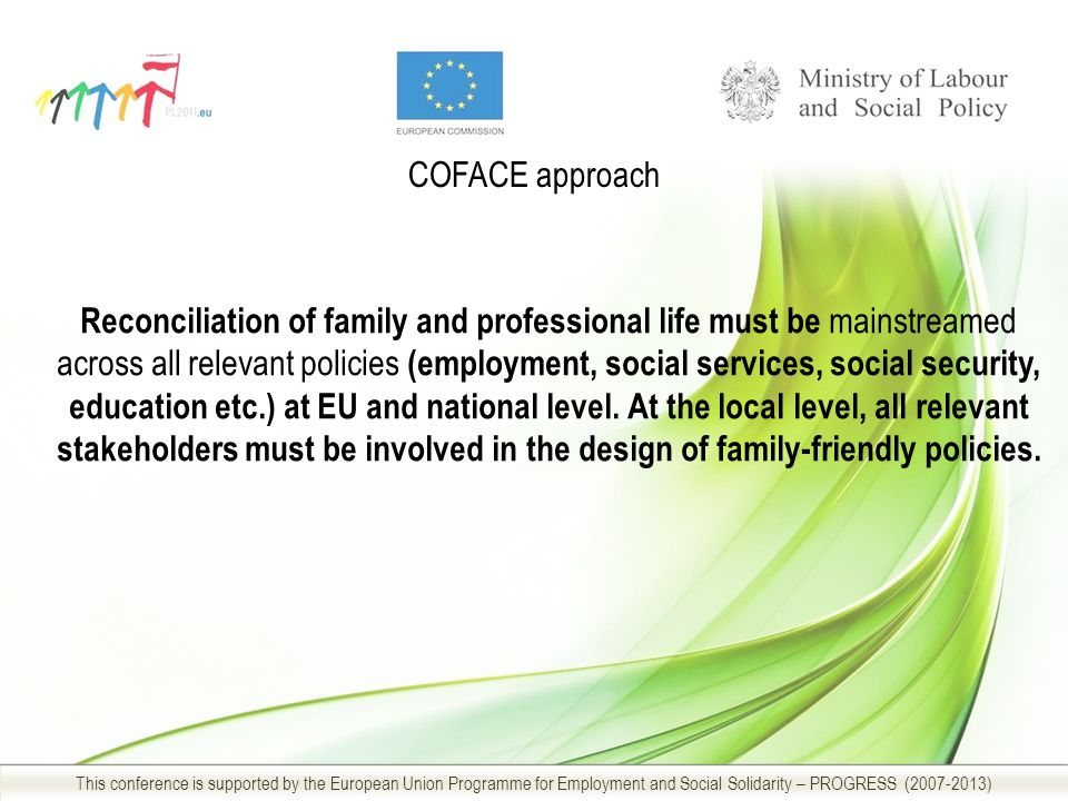 COFACE approach This conference is supported by the European Union Programme for Employment and Social Solidarity – PROGRESS (2007-2013) Reconciliation of family and professional life must be mainstreamed across all relevant policies (employment, social services, social security, education etc.) at EU and national level.