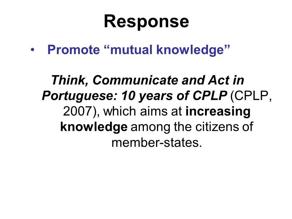 Response Promote mutual knowledge Think, Communicate and Act in Portuguese: 10 years of CPLP (CPLP, 2007), which aims at increasing knowledge among the citizens of member-states.
