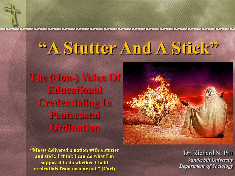 """A Stutter And A Stick"" The (Non-) Value Of Educational Credentialing In Pentecostal Ordination Dr. Richard N. Pitt Vanderbilt University Department o"