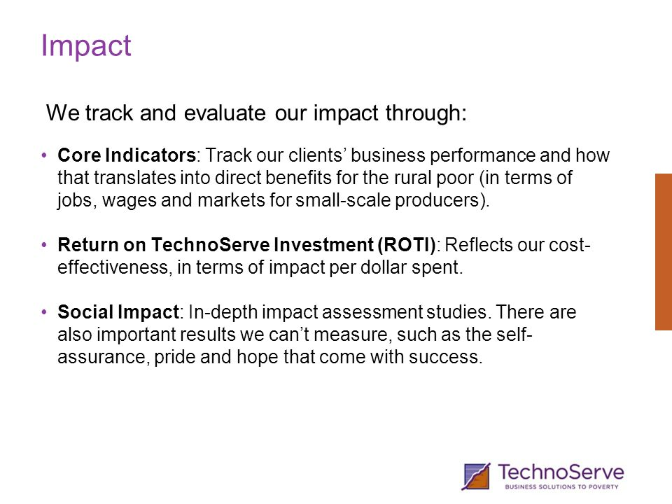 Impact Core Indicators: Track our clients' business performance and how that translates into direct benefits for the rural poor (in terms of jobs, wages and markets for small-scale producers).