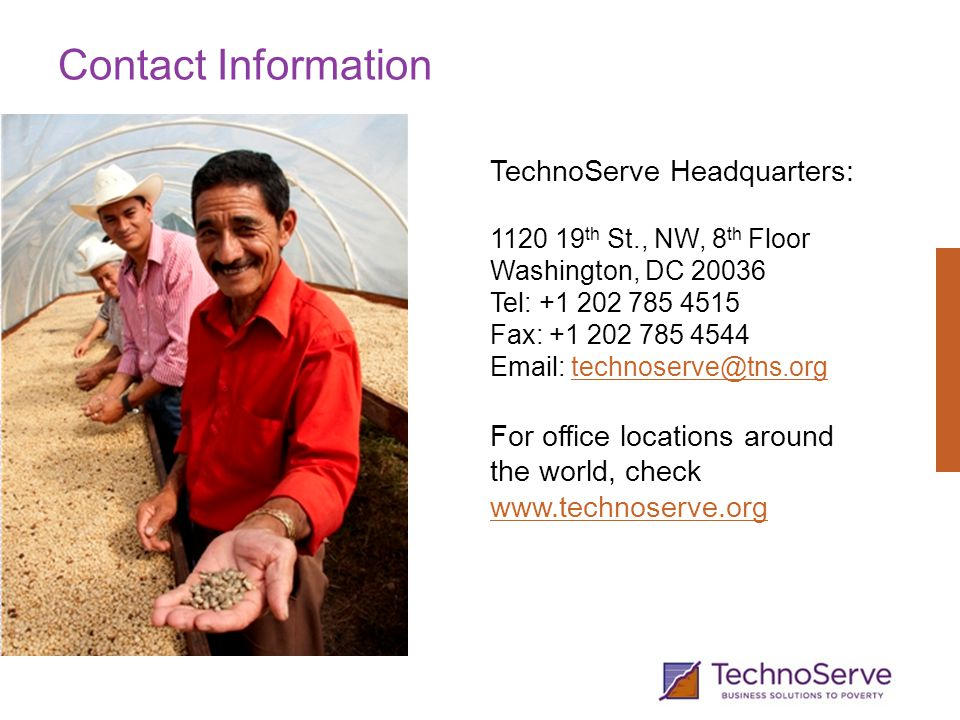Contact Information TechnoServe Headquarters: 1120 19 th St., NW, 8 th Floor Washington, DC 20036 Tel: +1 202 785 4515 Fax: +1 202 785 4544 Email: technoserve@tns.orgtechnoserve@tns.org For office locations around the world, check www.technoserve.org