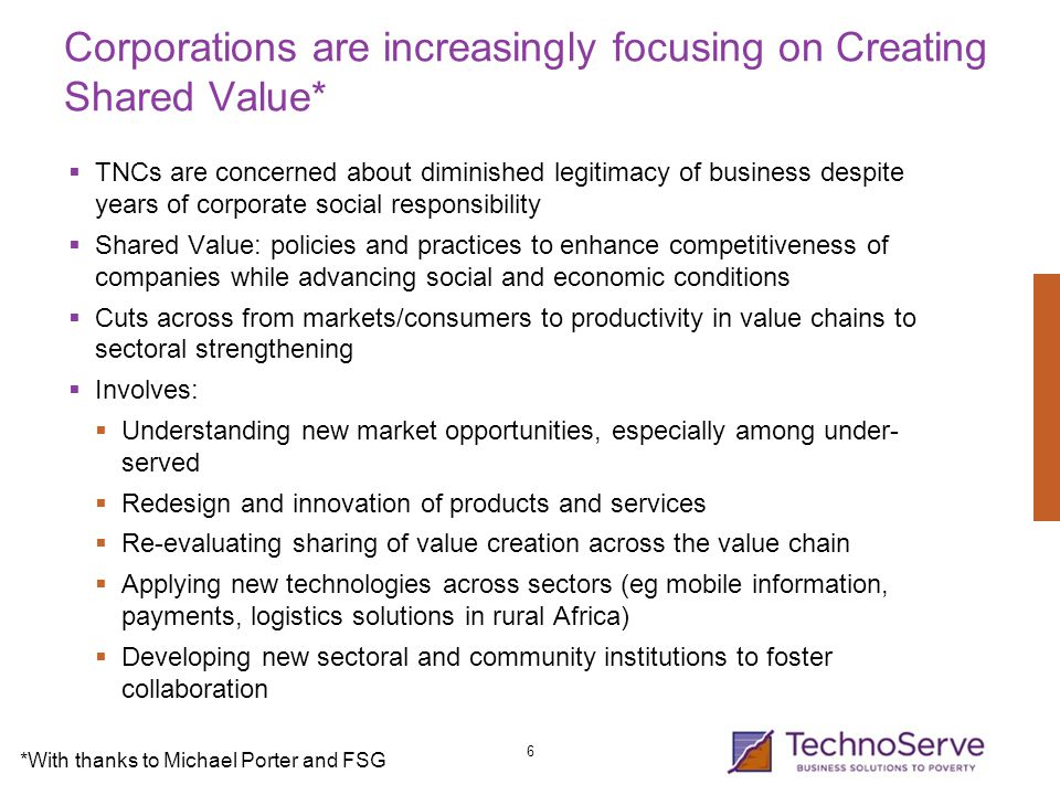 Corporations are increasingly focusing on Creating Shared Value*  TNCs are concerned about diminished legitimacy of business despite years of corporate social responsibility  Shared Value: policies and practices to enhance competitiveness of companies while advancing social and economic conditions  Cuts across from markets/consumers to productivity in value chains to sectoral strengthening  Involves:  Understanding new market opportunities, especially among under- served  Redesign and innovation of products and services  Re-evaluating sharing of value creation across the value chain  Applying new technologies across sectors (eg mobile information, payments, logistics solutions in rural Africa)  Developing new sectoral and community institutions to foster collaboration 6 *With thanks to Michael Porter and FSG