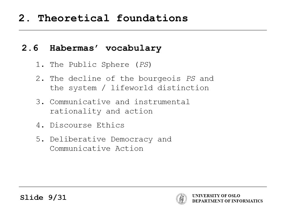 UNIVERSITY OF OSLO DEPARTMENT OF INFORMATICS Slide 9/31 2. Theoretical foundations 2.6Habermas' vocabulary 1.The Public Sphere (PS) 2.The decline of t