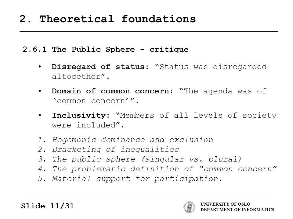 "UNIVERSITY OF OSLO DEPARTMENT OF INFORMATICS Slide 11/31 2. Theoretical foundations 2.6.1The Public Sphere - critique Disregard of status: ""Status was"