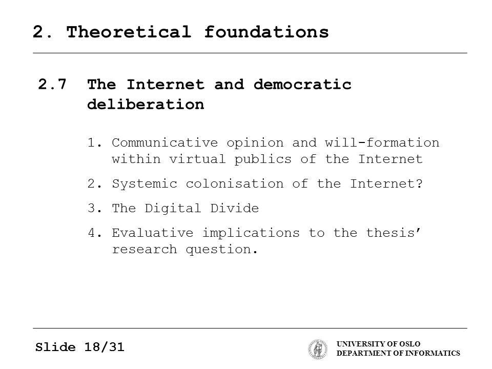 UNIVERSITY OF OSLO DEPARTMENT OF INFORMATICS Slide 18/31 2. Theoretical foundations 2.7The Internet and democratic deliberation 1.Communicative opinio
