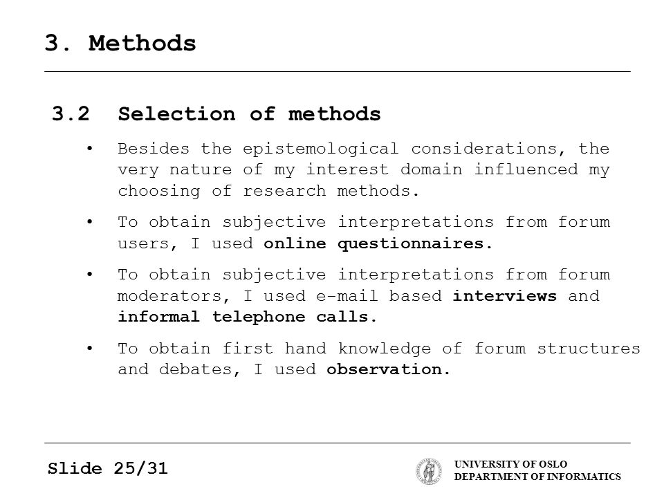 UNIVERSITY OF OSLO DEPARTMENT OF INFORMATICS Slide 25/31 3. Methods 3.2Selection of methods Besides the epistemological considerations, the very natur