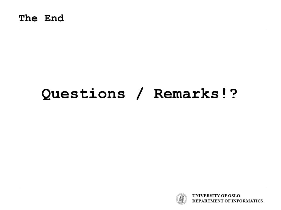 UNIVERSITY OF OSLO DEPARTMENT OF INFORMATICS The End Questions / Remarks!