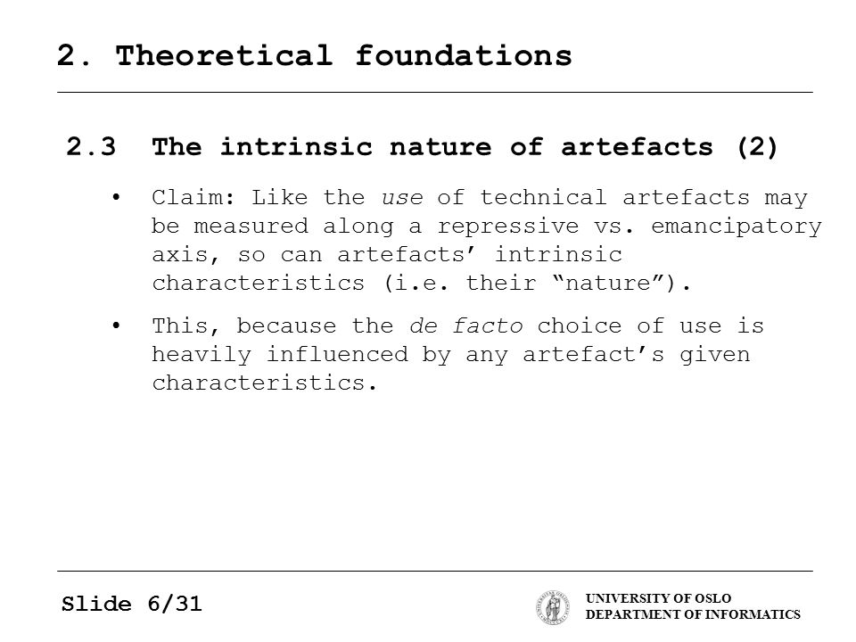 UNIVERSITY OF OSLO DEPARTMENT OF INFORMATICS Slide 6/31 2. Theoretical foundations 2.3The intrinsic nature of artefacts (2) Claim: Like the use of tec