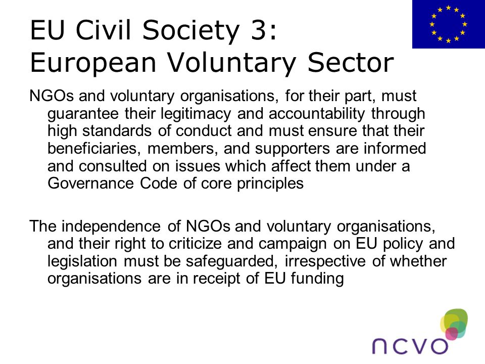 EU Civil Society 3: European Voluntary Sector NGOs and voluntary organisations, for their part, must guarantee their legitimacy and accountability through high standards of conduct and must ensure that their beneficiaries, members, and supporters are informed and consulted on issues which affect them under a Governance Code of core principles The independence of NGOs and voluntary organisations, and their right to criticize and campaign on EU policy and legislation must be safeguarded, irrespective of whether organisations are in receipt of EU funding