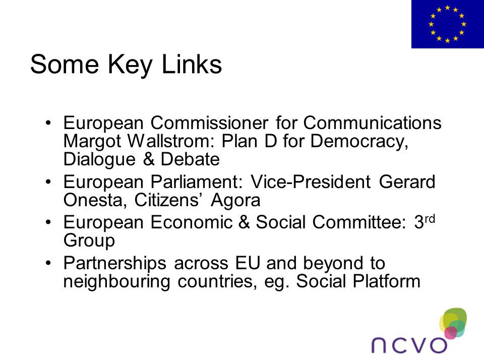 Some Key Links European Commissioner for Communications Margot Wallstrom: Plan D for Democracy, Dialogue & Debate European Parliament: Vice-President Gerard Onesta, Citizens' Agora European Economic & Social Committee: 3 rd Group Partnerships across EU and beyond to neighbouring countries, eg.
