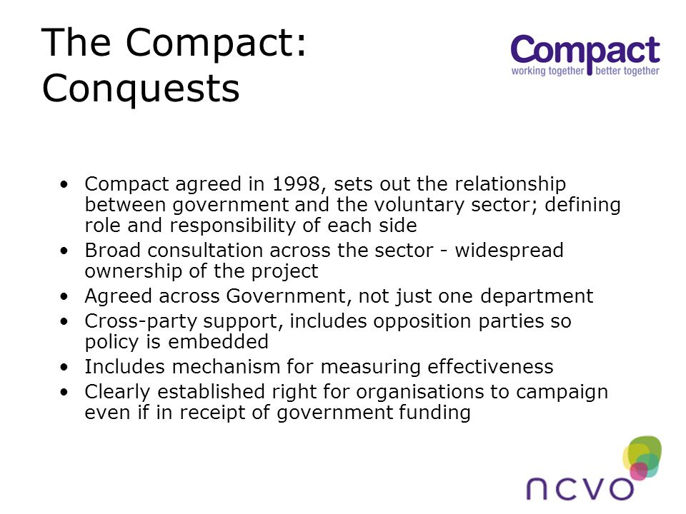 The Compact: Conquests Compact agreed in 1998, sets out the relationship between government and the voluntary sector; defining role and responsibility of each side Broad consultation across the sector - widespread ownership of the project Agreed across Government, not just one department Cross-party support, includes opposition parties so policy is embedded Includes mechanism for measuring effectiveness Clearly established right for organisations to campaign even if in receipt of government funding