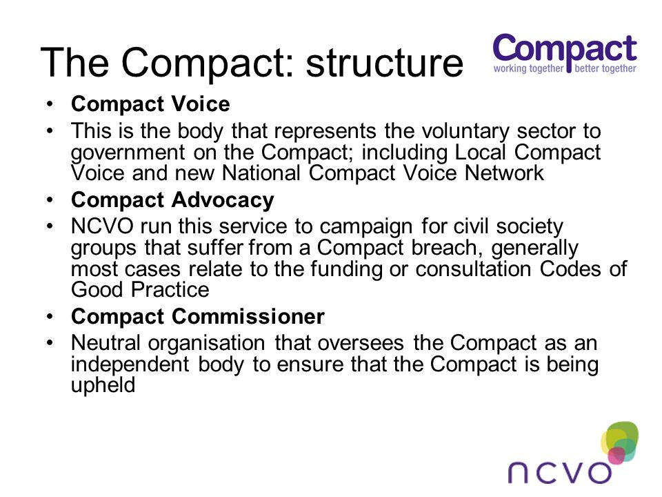The Compact: structure Compact Voice This is the body that represents the voluntary sector to government on the Compact; including Local Compact Voice and new National Compact Voice Network Compact Advocacy NCVO run this service to campaign for civil society groups that suffer from a Compact breach, generally most cases relate to the funding or consultation Codes of Good Practice Compact Commissioner Neutral organisation that oversees the Compact as an independent body to ensure that the Compact is being upheld