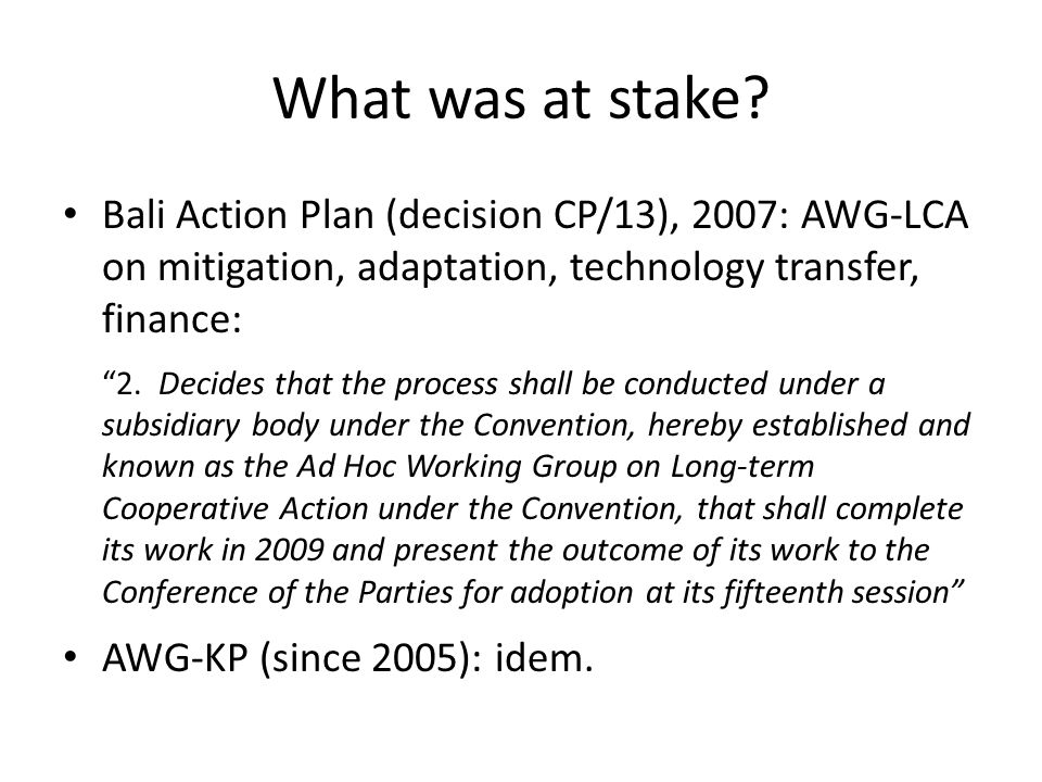 """What was at stake? Bali Action Plan (decision CP/13), 2007: AWG-LCA on mitigation, adaptation, technology transfer, finance: """"2. Decides that the proc"""