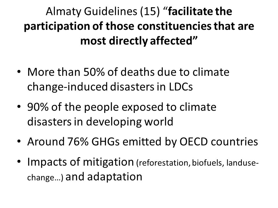 Almaty Guidelines (15) facilitate the participation of those constituencies that are most directly affected More than 50% of deaths due to climate change-induced disasters in LDCs 90% of the people exposed to climate disasters in developing world Around 76% GHGs emitted by OECD countries Impacts of mitigation (reforestation, biofuels, landuse- change…) and adaptation