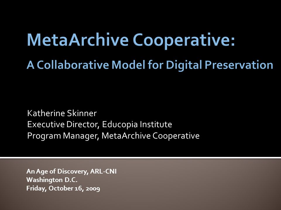 Katherine Skinner Executive Director, Educopia Institute Program Manager, MetaArchive Cooperative An Age of Discovery, ARL-CNI Washington D.C.