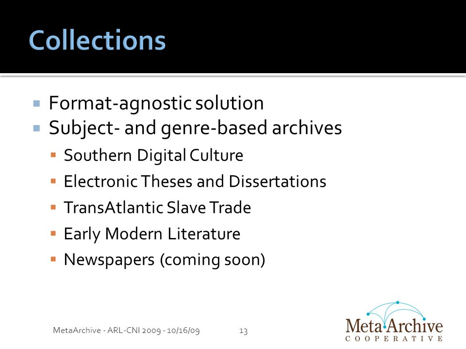  Format-agnostic solution  Subject- and genre-based archives  Southern Digital Culture  Electronic Theses and Dissertations  TransAtlantic Slave Trade  Early Modern Literature  Newspapers (coming soon) MetaArchive - ARL-CNI 2009 - 10/16/0913
