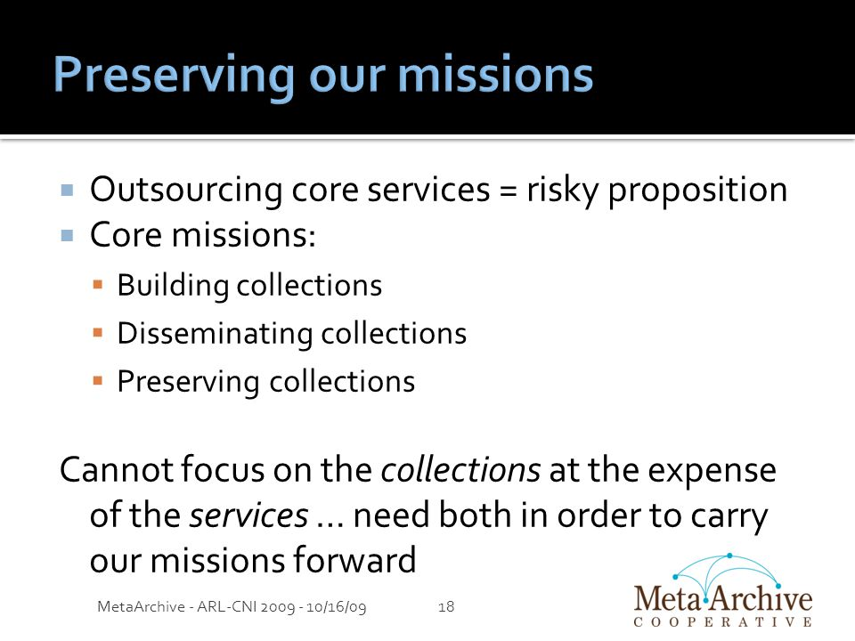  Outsourcing core services = risky proposition  Core missions:  Building collections  Disseminating collections  Preserving collections Cannot focus on the collections at the expense of the services … need both in order to carry our missions forward MetaArchive - ARL-CNI 2009 - 10/16/0918