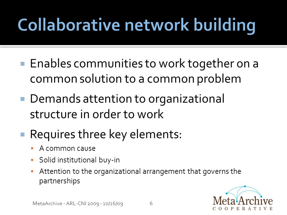  Enables communities to work together on a common solution to a common problem  Demands attention to organizational structure in order to work  Requires three key elements:  A common cause  Solid institutional buy-in  Attention to the organizational arrangement that governs the partnerships MetaArchive - ARL-CNI 2009 - 10/16/096