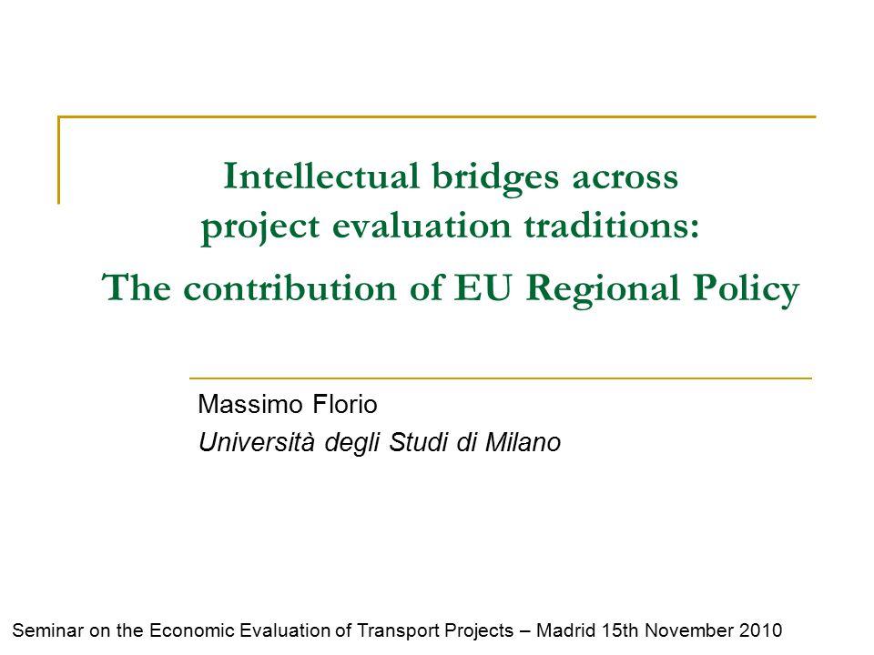 Intellectual bridges across project evaluation traditions: The contribution of EU Regional Policy Massimo Florio Università degli Studi di Milano Seminar on the Economic Evaluation of Transport Projects – Madrid 15th November 2010
