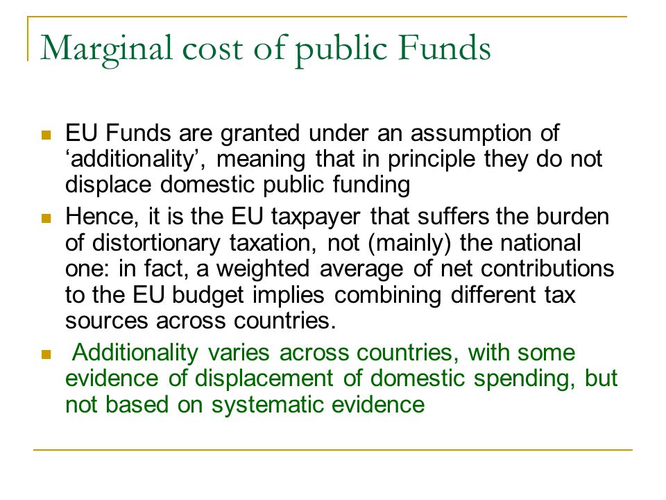 Marginal cost of public Funds EU Funds are granted under an assumption of 'additionality', meaning that in principle they do not displace domestic public funding Hence, it is the EU taxpayer that suffers the burden of distortionary taxation, not (mainly) the national one: in fact, a weighted average of net contributions to the EU budget implies combining different tax sources across countries.