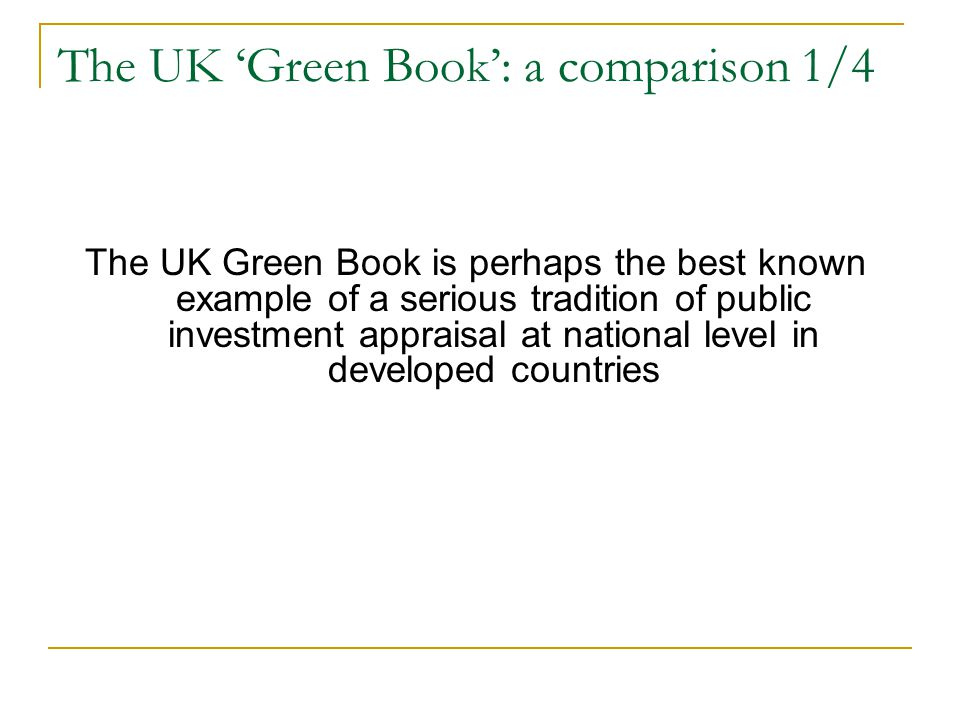 The UK 'Green Book': a comparison 1/4 The UK Green Book is perhaps the best known example of a serious tradition of public investment appraisal at national level in developed countries