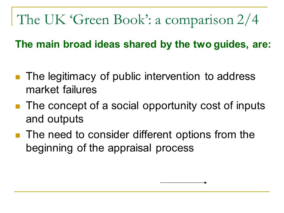 The UK 'Green Book': a comparison 2/4 The main broad ideas shared by the two guides, are: The legitimacy of public intervention to address market failures The concept of a social opportunity cost of inputs and outputs The need to consider different options from the beginning of the appraisal process