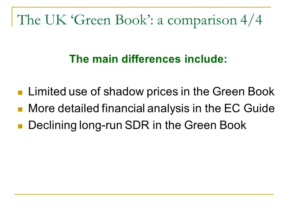 The UK 'Green Book': a comparison 4/4 The main differences include: Limited use of shadow prices in the Green Book More detailed financial analysis in the EC Guide Declining long-run SDR in the Green Book