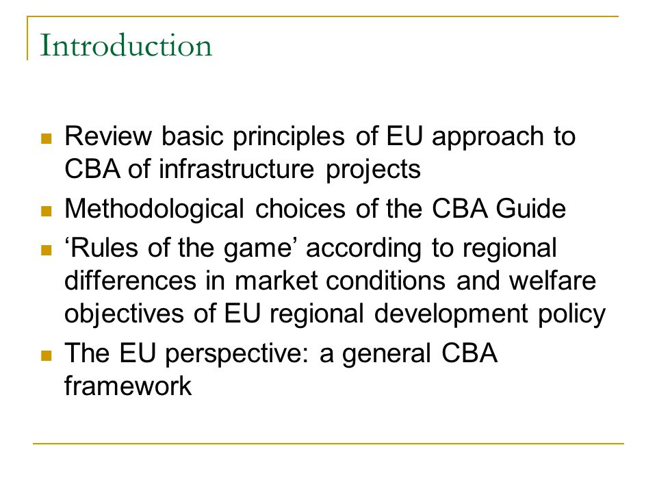 Introduction Review basic principles of EU approach to CBA of infrastructure projects Methodological choices of the CBA Guide 'Rules of the game' according to regional differences in market conditions and welfare objectives of EU regional development policy The EU perspective: a general CBA framework