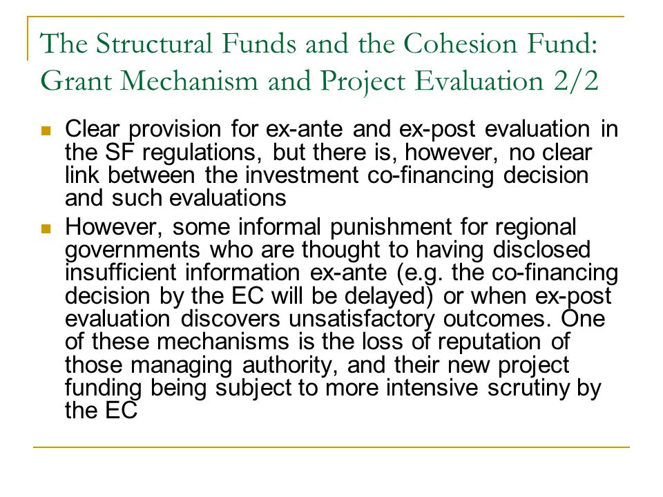 The Structural Funds and the Cohesion Fund: Grant Mechanism and Project Evaluation 2/2 Clear provision for ex-ante and ex-post evaluation in the SF regulations, but there is, however, no clear link between the investment co-financing decision and such evaluations However, some informal punishment for regional governments who are thought to having disclosed insufficient information ex-ante (e.g.