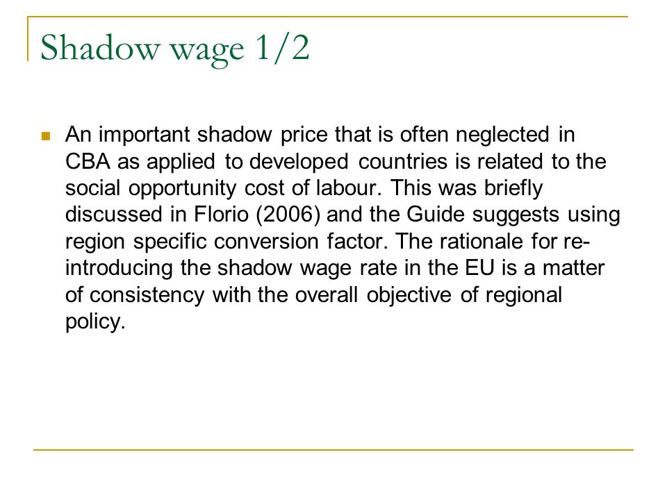 Shadow wage 1/2 An important shadow price that is often neglected in CBA as applied to developed countries is related to the social opportunity cost of labour.
