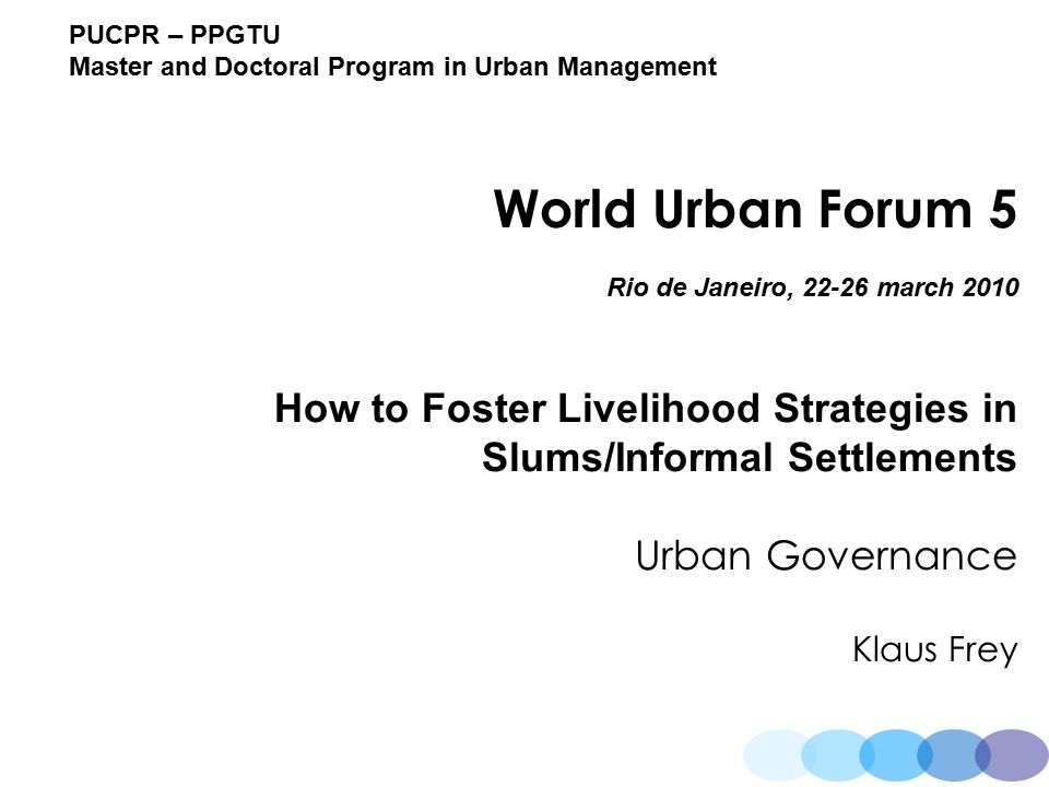 PUCPR – PPGTU Master and Doctoral Program in Urban Management World Urban Forum 5 Rio de Janeiro, 22-26 march 2010 How to Foster Livelihood Strategies