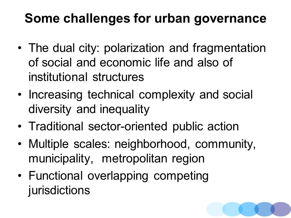 Some challenges for urban governance The dual city: polarization and fragmentation of social and economic life and also of institutional structures In