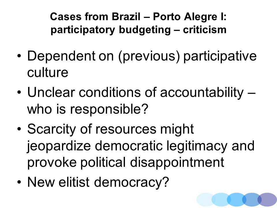 Cases from Brazil – Porto Alegre I: participatory budgeting – criticism Dependent on (previous) participative culture Unclear conditions of accountabi