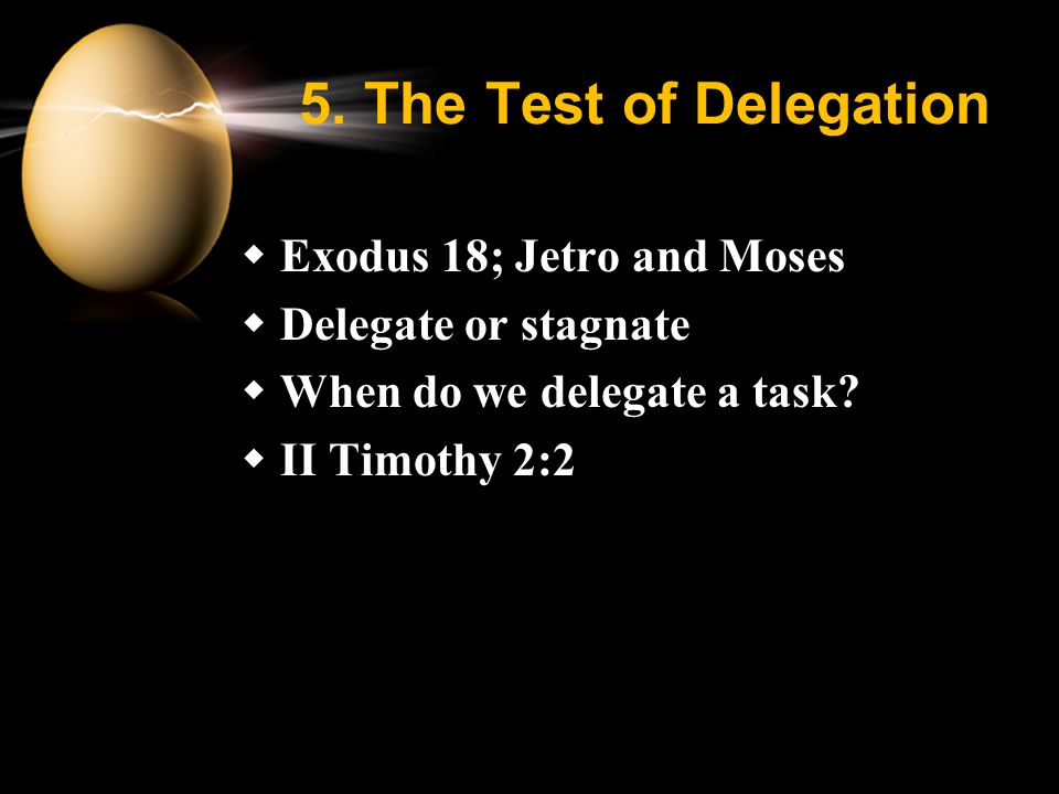 5. The Test of Delegation  Exodus 18; Jetro and Moses  Delegate or stagnate  When do we delegate a task?  II Timothy 2:2