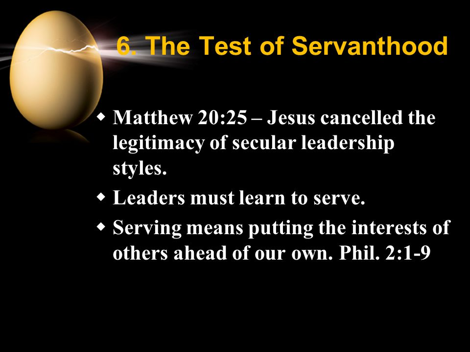 6. The Test of Servanthood  Matthew 20:25 – Jesus cancelled the legitimacy of secular leadership styles.  Leaders must learn to serve.  Serving mea