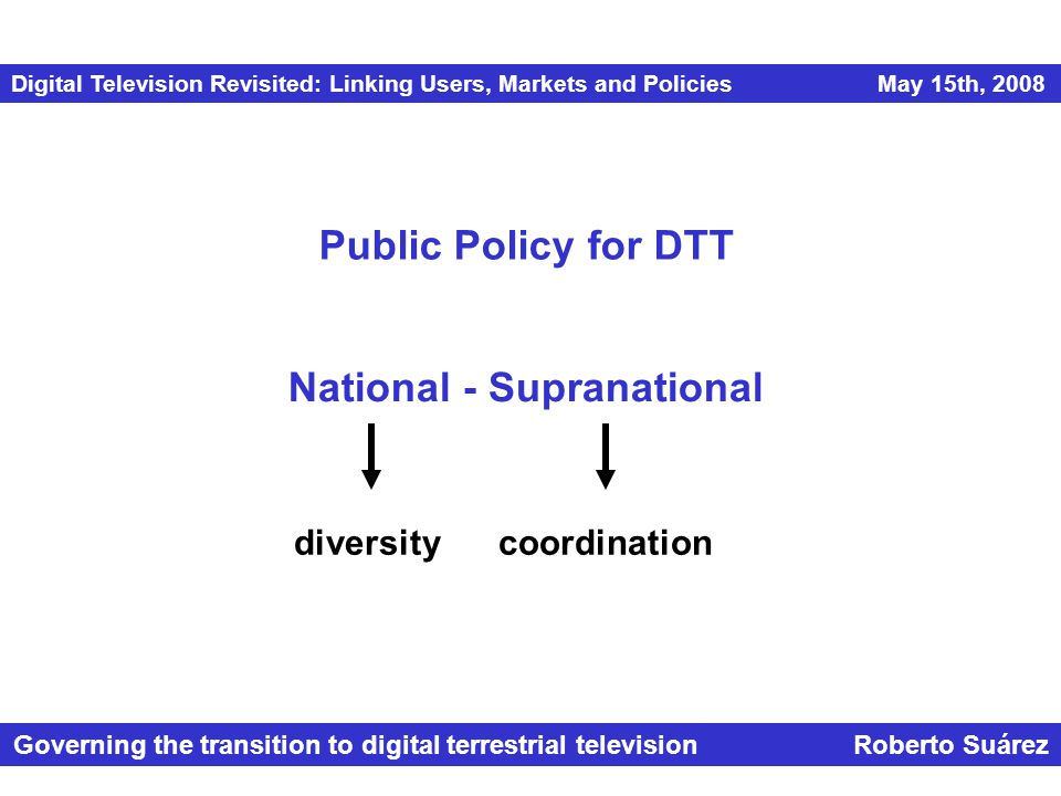 Digital Television Revisited: Linking Users, Markets and Policies May 15th, 2008 Governing the transition to digital terrestrial television Roberto Suárez Public Policy for DTT National - Supranational diversitycoordination